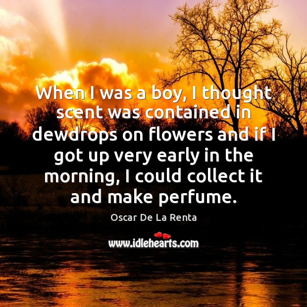 When I was a boy, I thought scent was contained in dewdrops Oscar De La Renta Picture Quote