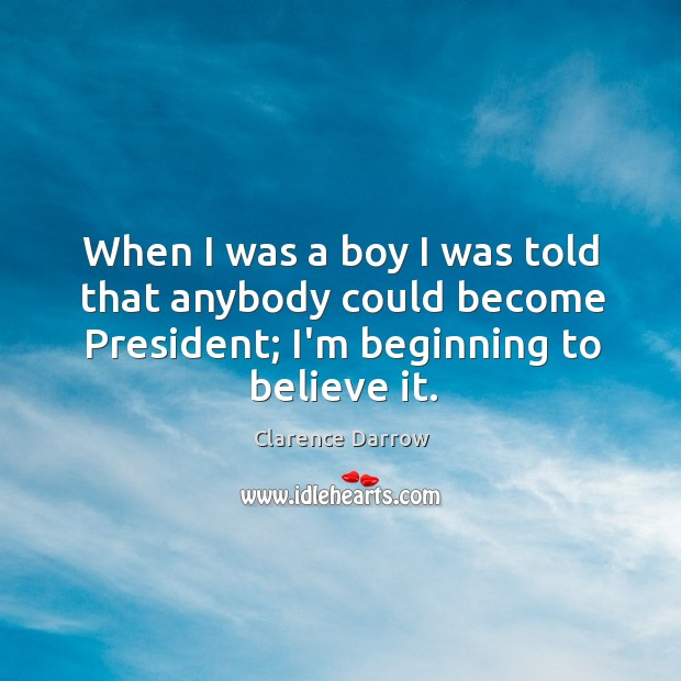 Image, When I was a boy I was told that anybody could become President.