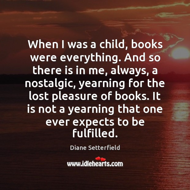 When I was a child, books were everything. And so there is Image