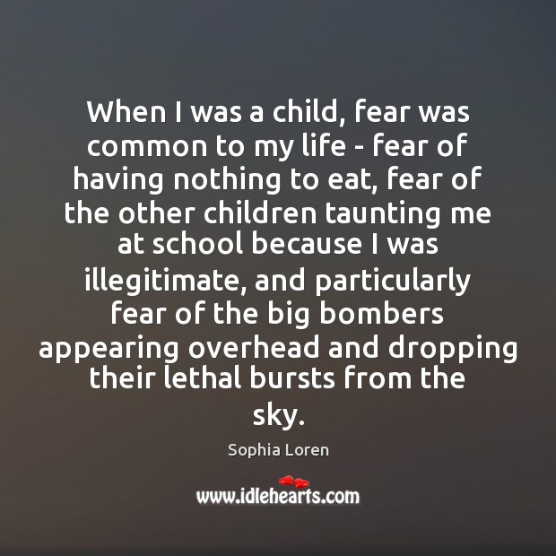 When I was a child, fear was common to my life – Sophia Loren Picture Quote