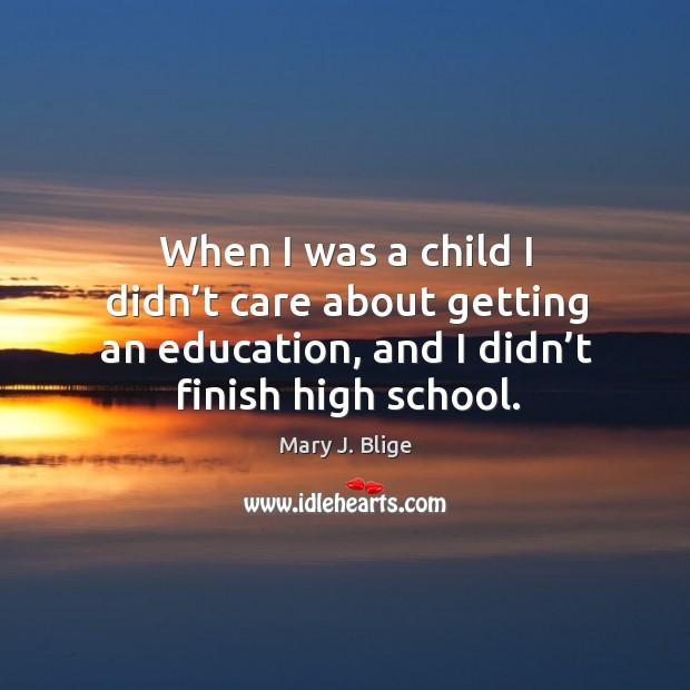 When I was a child I didn't care about getting an education, and I didn't finish high school. Image