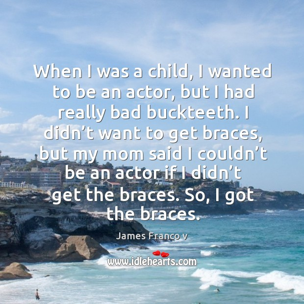 When I was a child, I wanted to be an actor, but I had really bad buckteeth. Image