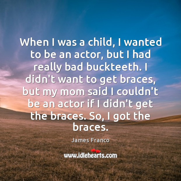 When I was a child, I wanted to be an actor, but James Franco Picture Quote