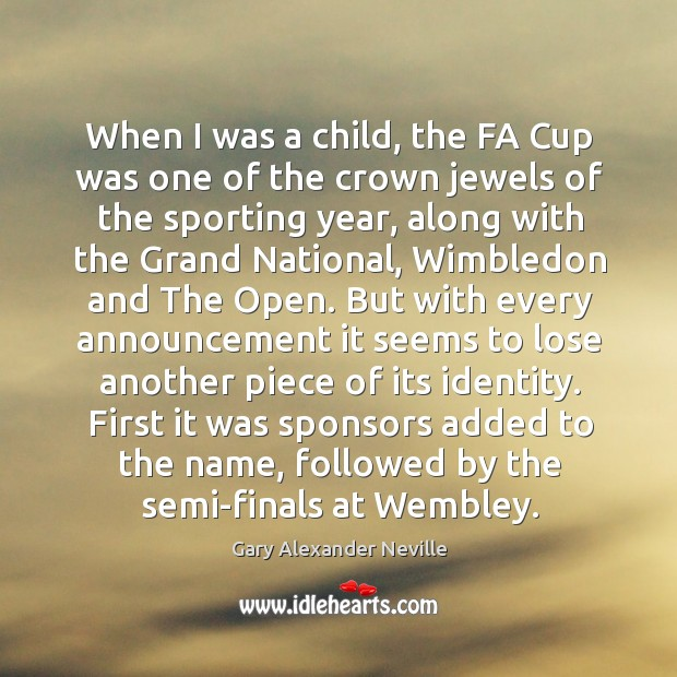 When I was a child, the fa cup was one of the crown jewels of the sporting year Gary Alexander Neville Picture Quote