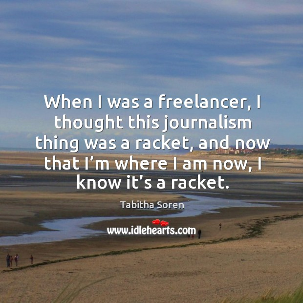 When I was a freelancer, I thought this journalism thing was a racket, and now that I'm where I am now, I know it's a racket. Image