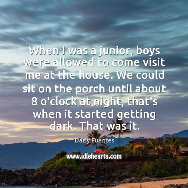 Daisy Fuentes Picture Quote image saying: When I was a junior, boys were allowed to come visit me