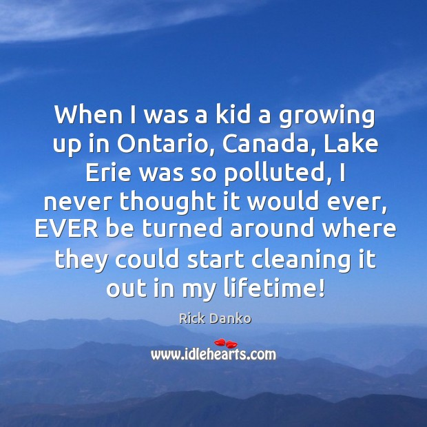 When I was a kid a growing up in ontario, canada, lake erie was so polluted Image