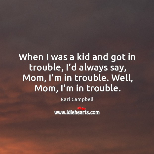 When I was a kid and got in trouble, I'd always say, mom, I'm in trouble. Well, mom, I'm in trouble. Earl Campbell Picture Quote