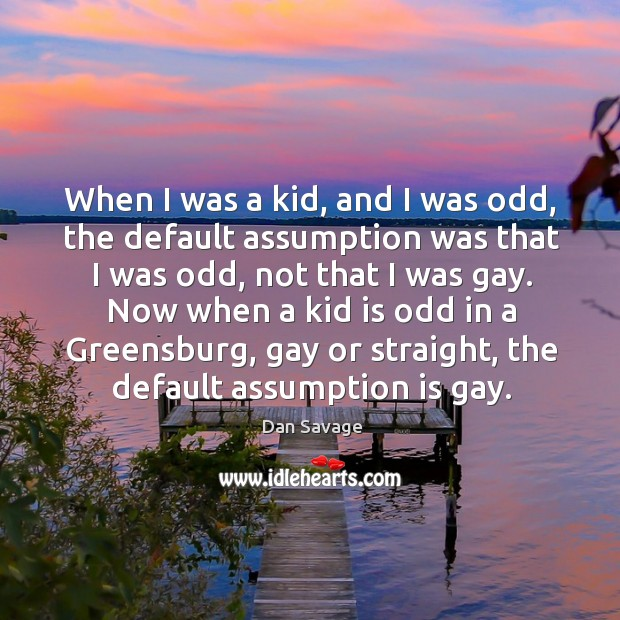 When I was a kid, and I was odd, the default assumption was that I was odd, not that I was gay. Image