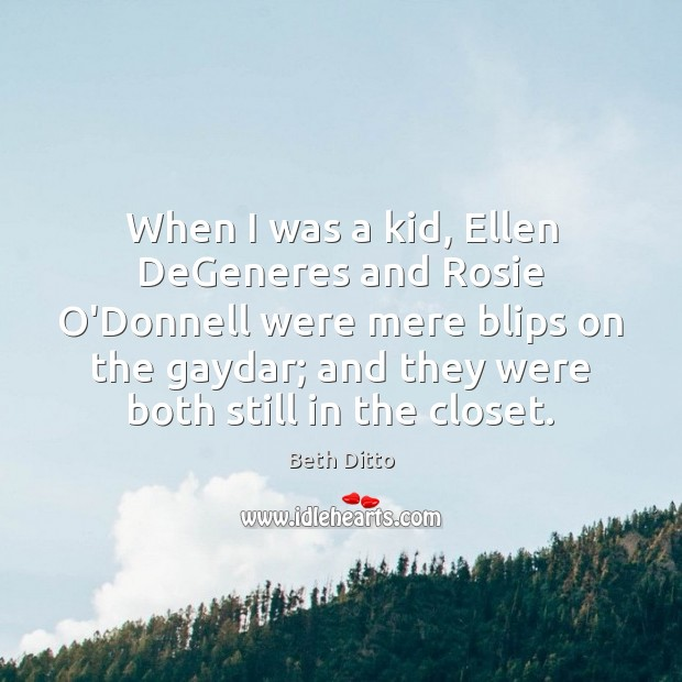When I was a kid, Ellen DeGeneres and Rosie O'Donnell were mere Beth Ditto Picture Quote