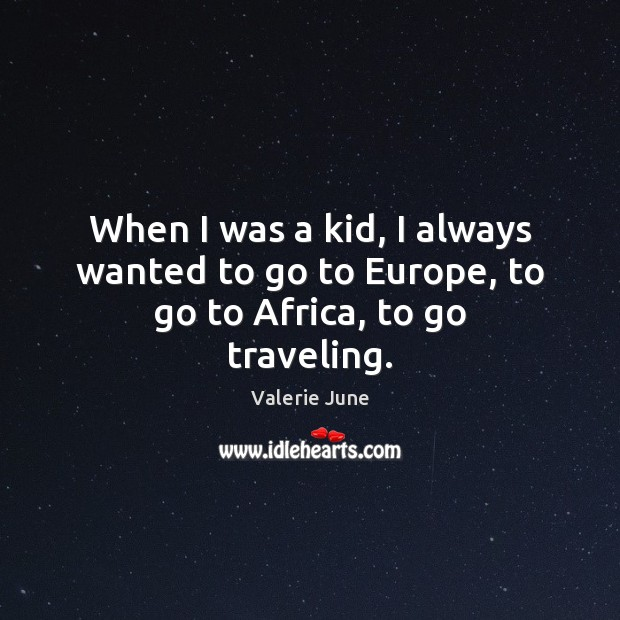 When I was a kid, I always wanted to go to Europe, to go to Africa, to go traveling. Travel Quotes Image