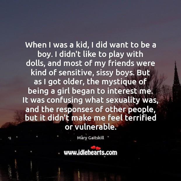 When I was a kid, I did want to be a boy. Mary Gaitskill Picture Quote