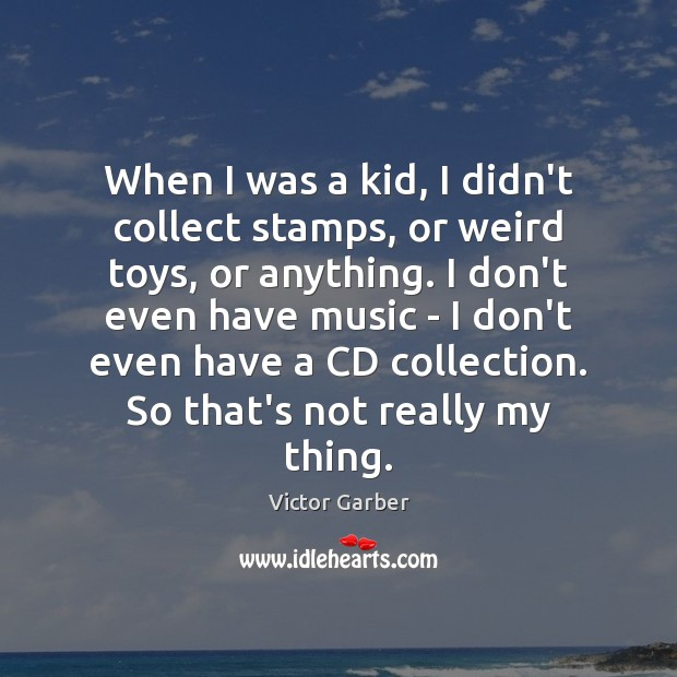 When I was a kid, I didn't collect stamps, or weird toys, Image