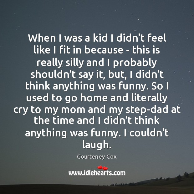 When I was a kid I didn't feel like I fit in Courteney Cox Picture Quote