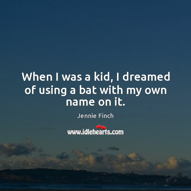 When I was a kid, I dreamed of using a bat with my own name on it. Jennie Finch Picture Quote