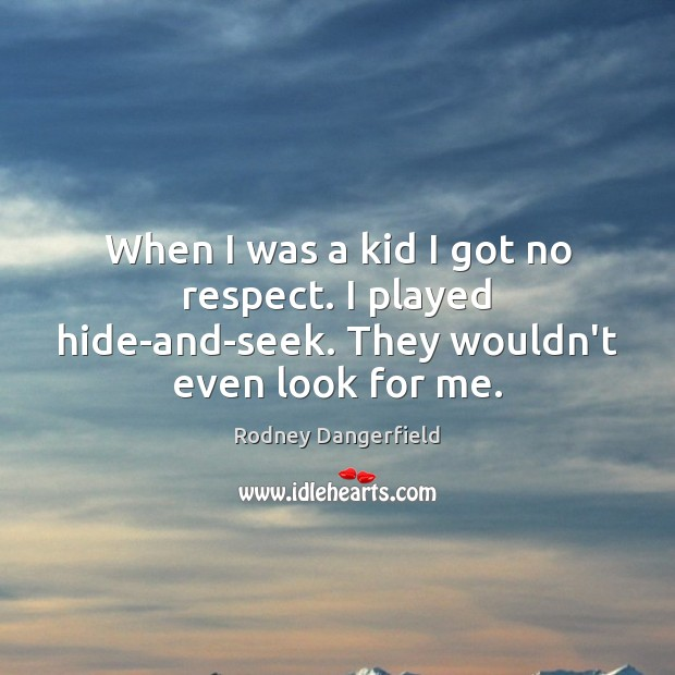 Rodney Dangerfield Picture Quote image saying: When I was a kid I got no respect. I played hide-and-seek. They wouldn't even look for me.