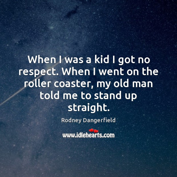 When I was a kid I got no respect. When I went Rodney Dangerfield Picture Quote