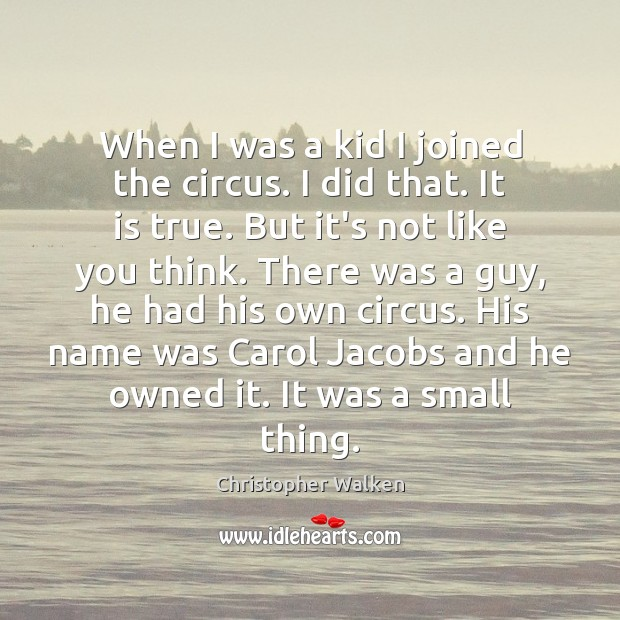 When I was a kid I joined the circus. I did that. Christopher Walken Picture Quote