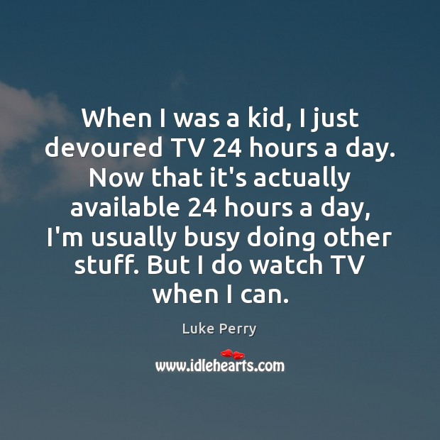When I was a kid, I just devoured TV 24 hours a day. Image