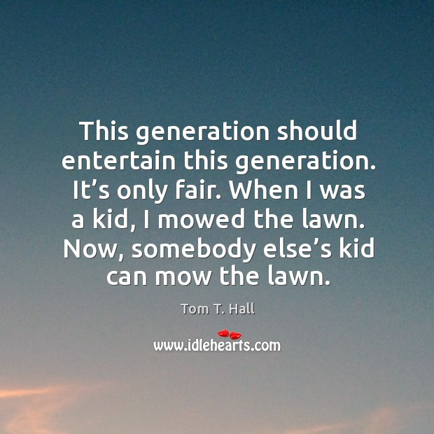 When I was a kid, I mowed the lawn. Now, somebody else's kid can mow the lawn. Image