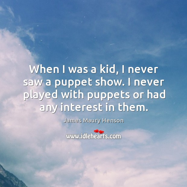 When I was a kid, I never saw a puppet show. I never played with puppets or had any interest in them. Image