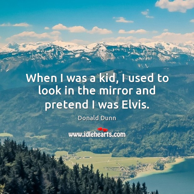 When I was a kid, I used to look in the mirror and pretend I was Elvis. Image