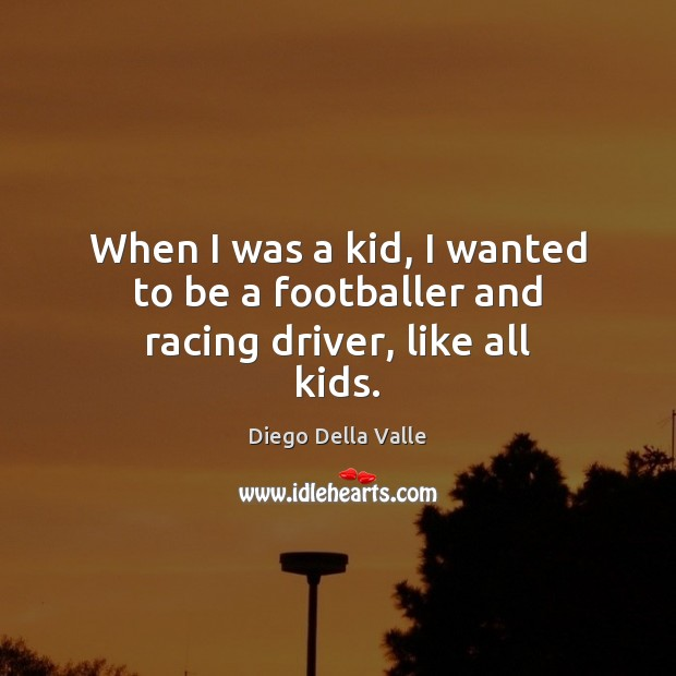 When I was a kid, I wanted to be a footballer and racing driver, like all kids. Image