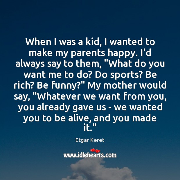 When I was a kid, I wanted to make my parents happy. Etgar Keret Picture Quote