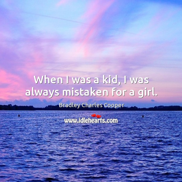 When I was a kid, I was always mistaken for a girl. Bradley Charles Cooper Picture Quote