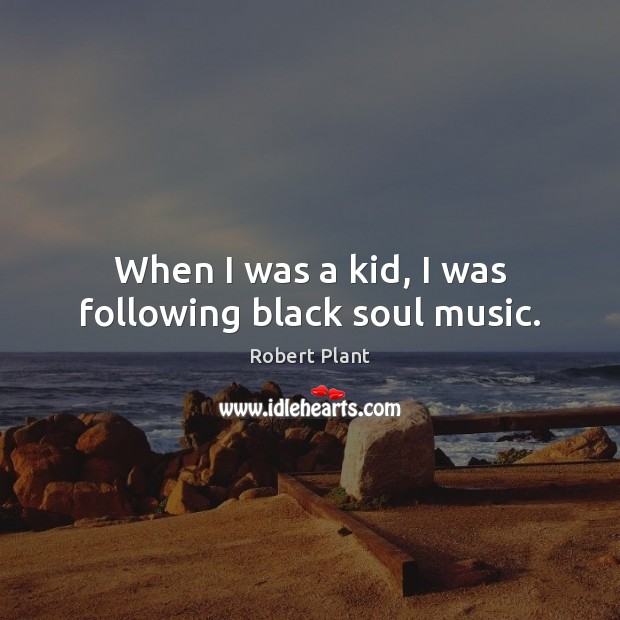 When I was a kid, I was following black soul music. Robert Plant Picture Quote