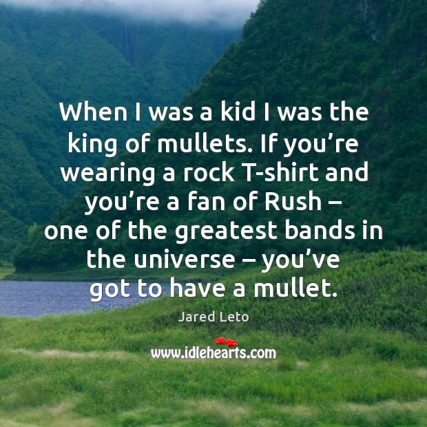 When I was a kid I was the king of mullets. If Jared Leto Picture Quote