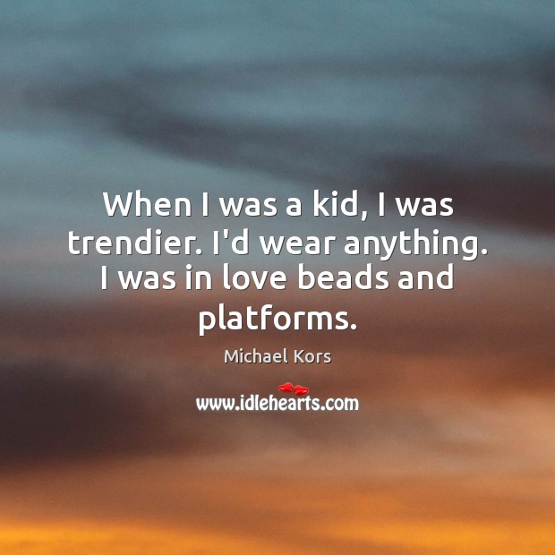 When I was a kid, I was trendier. I'd wear anything. I was in love beads and platforms. Image