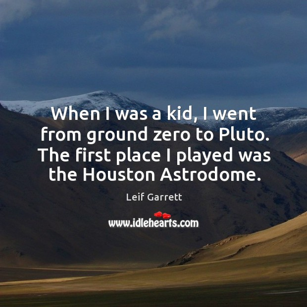 When I was a kid, I went from ground zero to pluto. The first place I played was the houston astrodome. Image