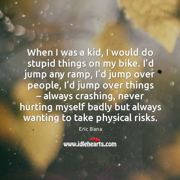 When I was a kid, I would do stupid things on my bike. I'd jump any ramp, I'd jump over people Image