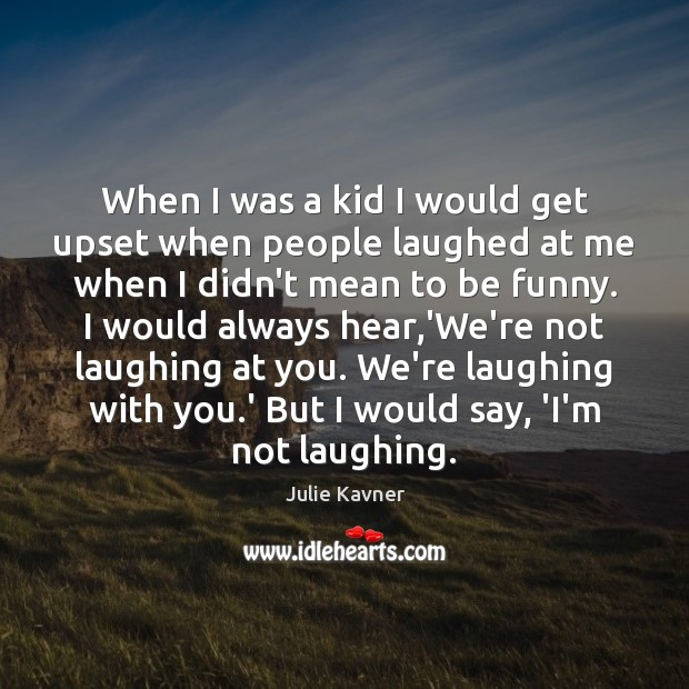 When I was a kid I would get upset when people laughed Image