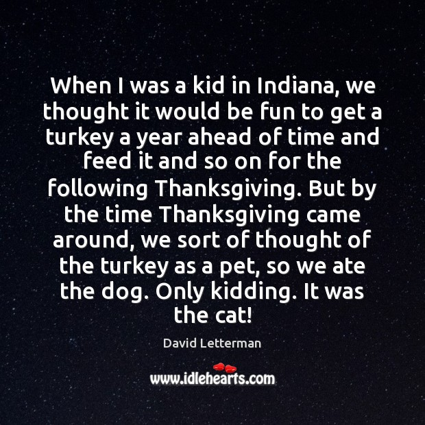 When I was a kid in Indiana, we thought it would be Thanksgiving Quotes Image