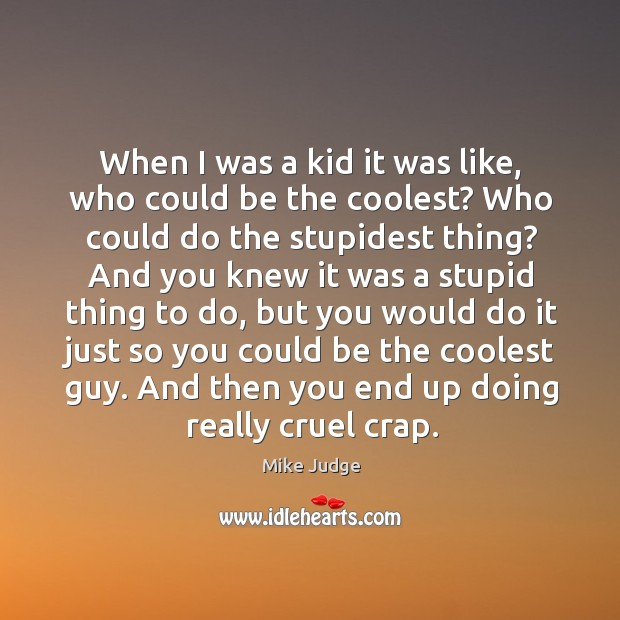 When I was a kid it was like, who could be the coolest? who could do the stupidest thing? Mike Judge Picture Quote