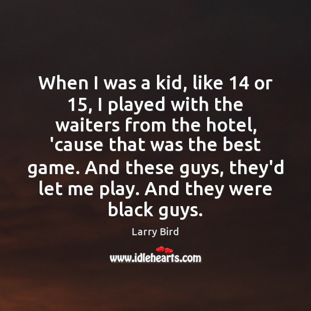 When I was a kid, like 14 or 15, I played with the waiters Larry Bird Picture Quote