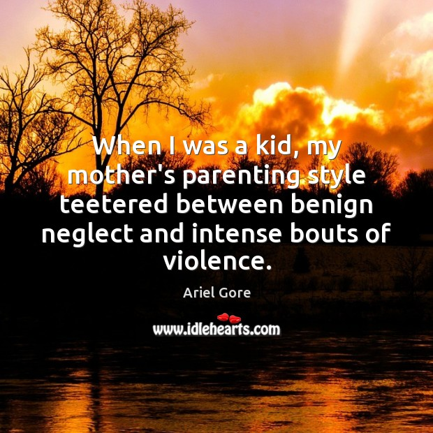 When I was a kid, my mother's parenting style teetered between benign Ariel Gore Picture Quote