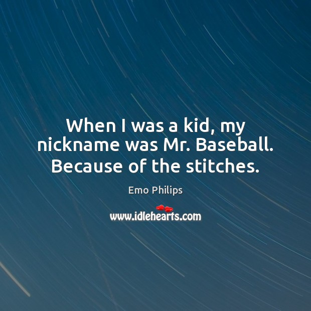 When I was a kid, my nickname was Mr. Baseball. Because of the stitches. Image