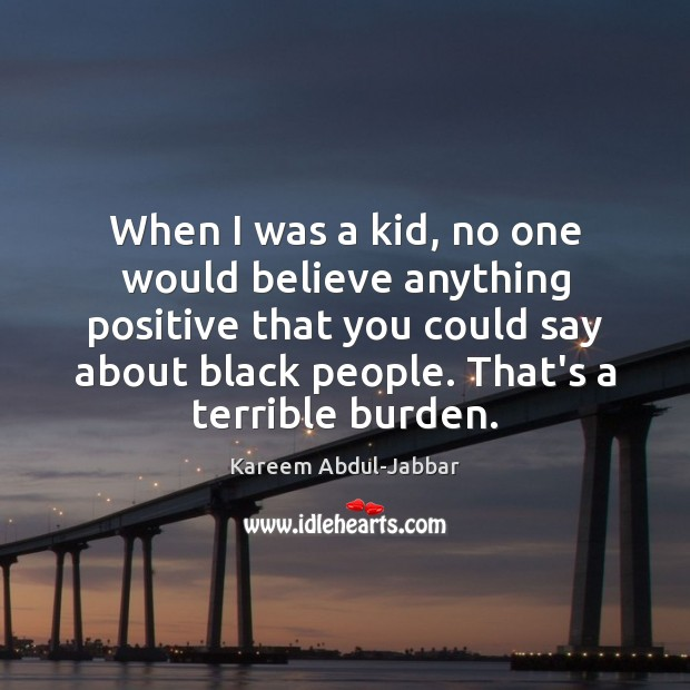 When I was a kid, no one would believe anything positive that Kareem Abdul-Jabbar Picture Quote