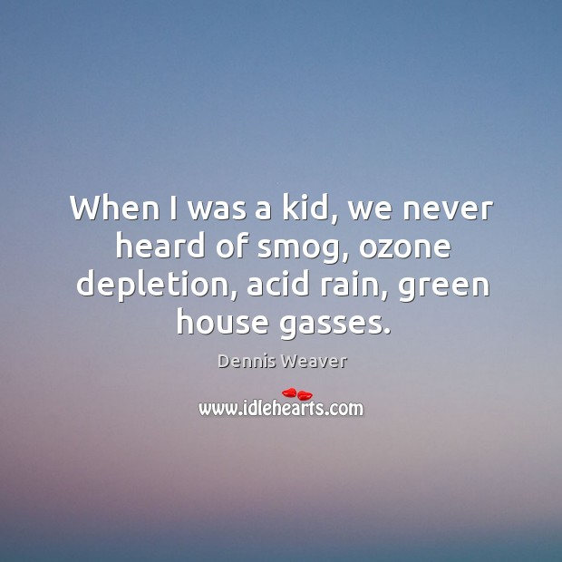 When I was a kid, we never heard of smog, ozone depletion, acid rain, green house gasses. Image