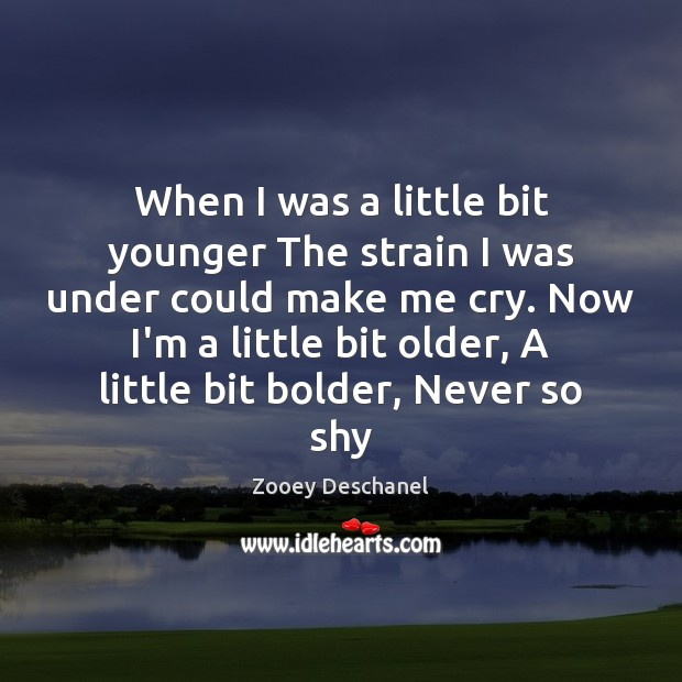 When I was a little bit younger The strain I was under Zooey Deschanel Picture Quote