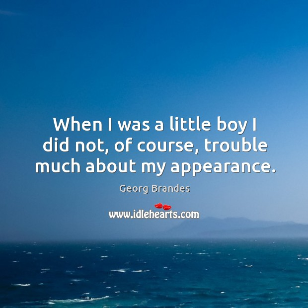 When I was a little boy I did not, of course, trouble much about my appearance. Georg Brandes Picture Quote