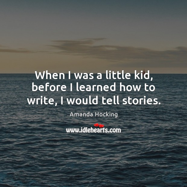 When I was a little kid, before I learned how to write, I would tell stories. Amanda Hocking Picture Quote