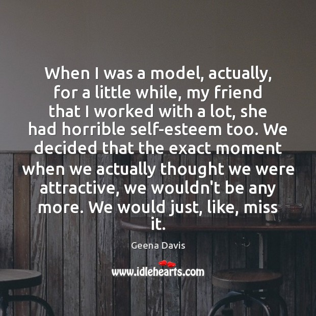 When I was a model, actually, for a little while, my friend Geena Davis Picture Quote