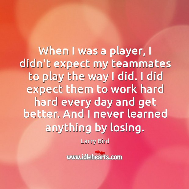 When I was a player, I didn't expect my teammates to play Larry Bird Picture Quote