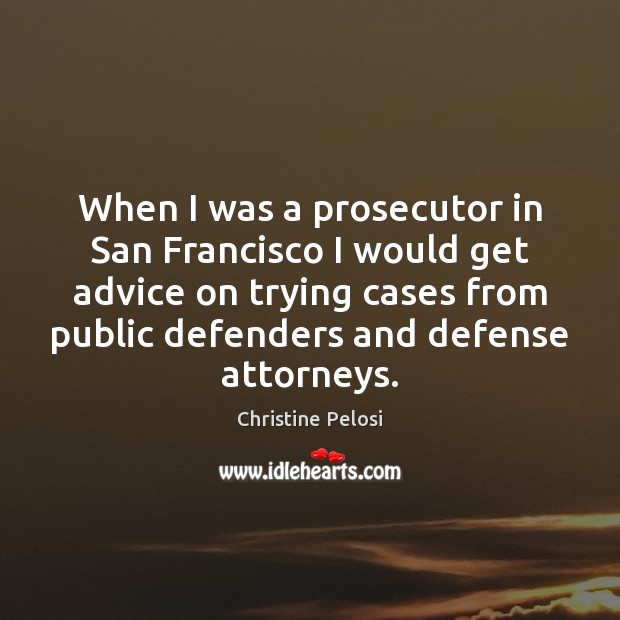 When I was a prosecutor in San Francisco I would get advice Christine Pelosi Picture Quote