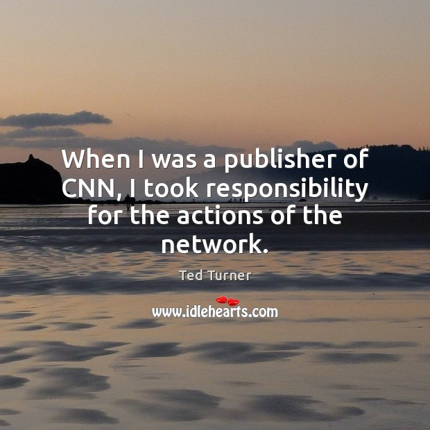 When I was a publisher of CNN, I took responsibility for the actions of the network. Ted Turner Picture Quote