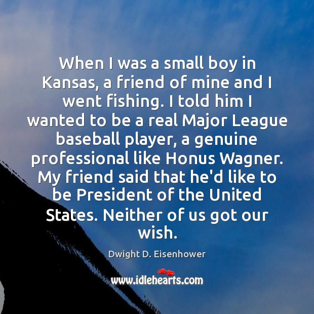 When I was a small boy in Kansas, a friend of mine Dwight D. Eisenhower Picture Quote